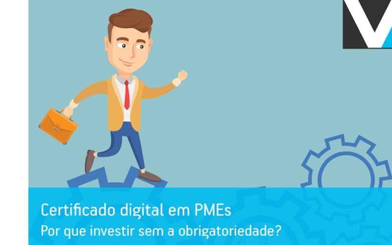 Certificado Digital Em PMES: Porque Investir Sem A Obrigatoriedade?